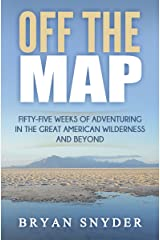 Off The Map: Fifty-Five Weeks of Adventuring in the Great American Wilderness and Beyond (Off The Map Adventures Book 1) Kindle Edition