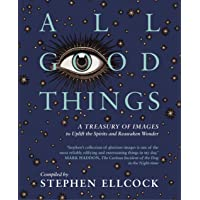 All Good Things: A Treasury of Images to Uplift the Spirits and Reawaken Wonder, compiled by Stephen Ellcock