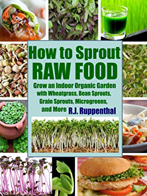 How to Sprout Raw Food: Grow an Indoor Organic Garden with Wheatgrass; Bean Sprouts; Grain Sprouts; Microgreens; and More