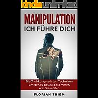 Manipulation - Ich führe Dich: Die 7 wirkungsvollsten Manipulationstechniken um genau das zu bekommen was Sie wollen