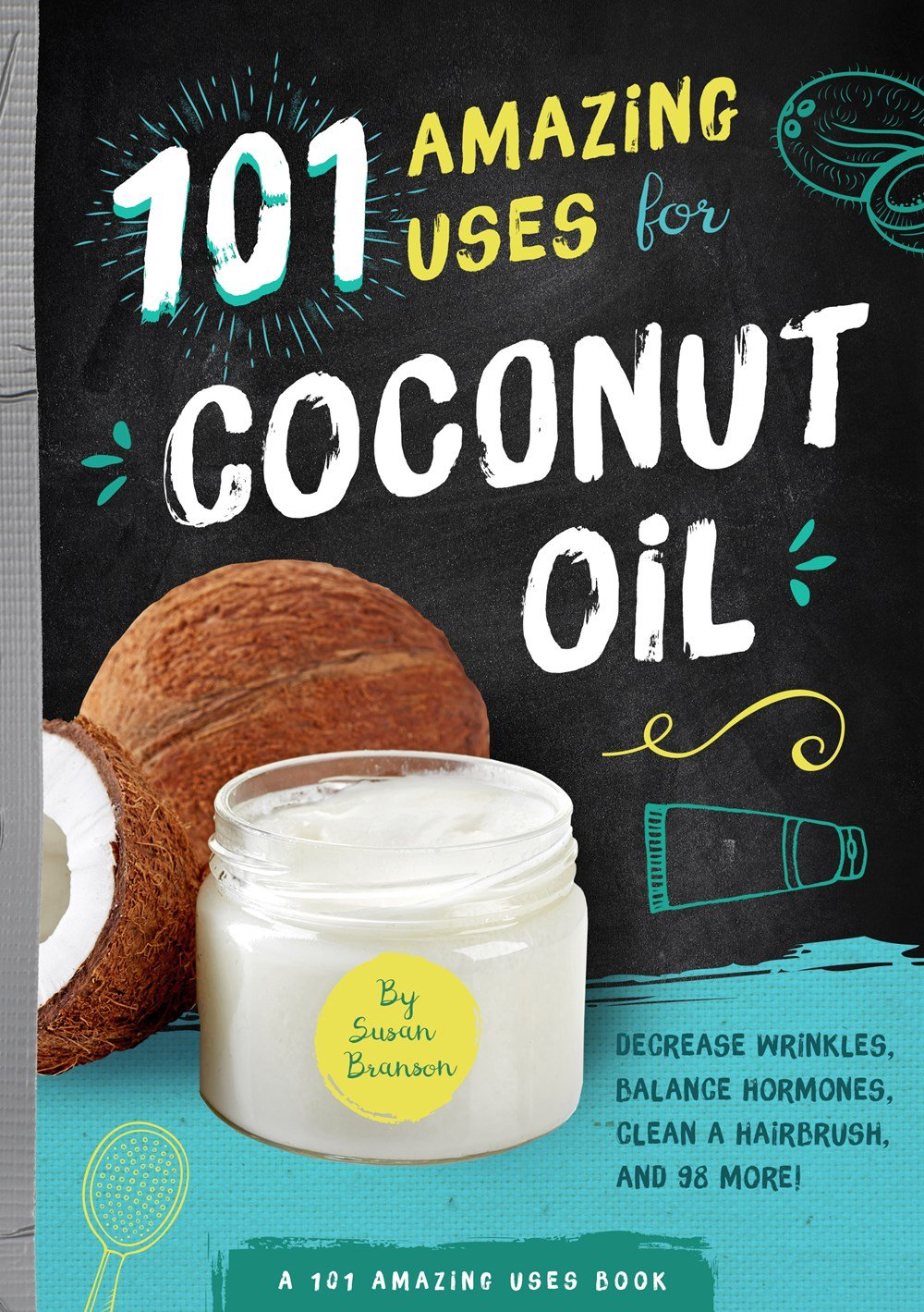 101 Amazing Ways to Use Coconut Oil: Reduce Wrinkles, Balance Hormones, Clean a Hairbrush and 98 More! (101 Amazing Uses)