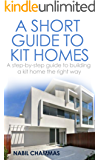 A Short Guide to Kit Homes: A step-by-step guide to building a kit home the right way (Prefabricated construction Book 3)