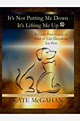It's Not Putting Me Down It's Lifting Me Up: A Guilt Free Guide to End of Life Decisions for Pets Kindle Edition