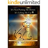 It's Not Putting Me Down It's Lifting Me Up: A Guilt Free Guide to End of Life Decisions for Pets