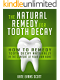 The Natural Remedy For Tooth Decay: How To Remedy Tooth Decay Naturally In The Comfort Of Your Own Home (English Edition)