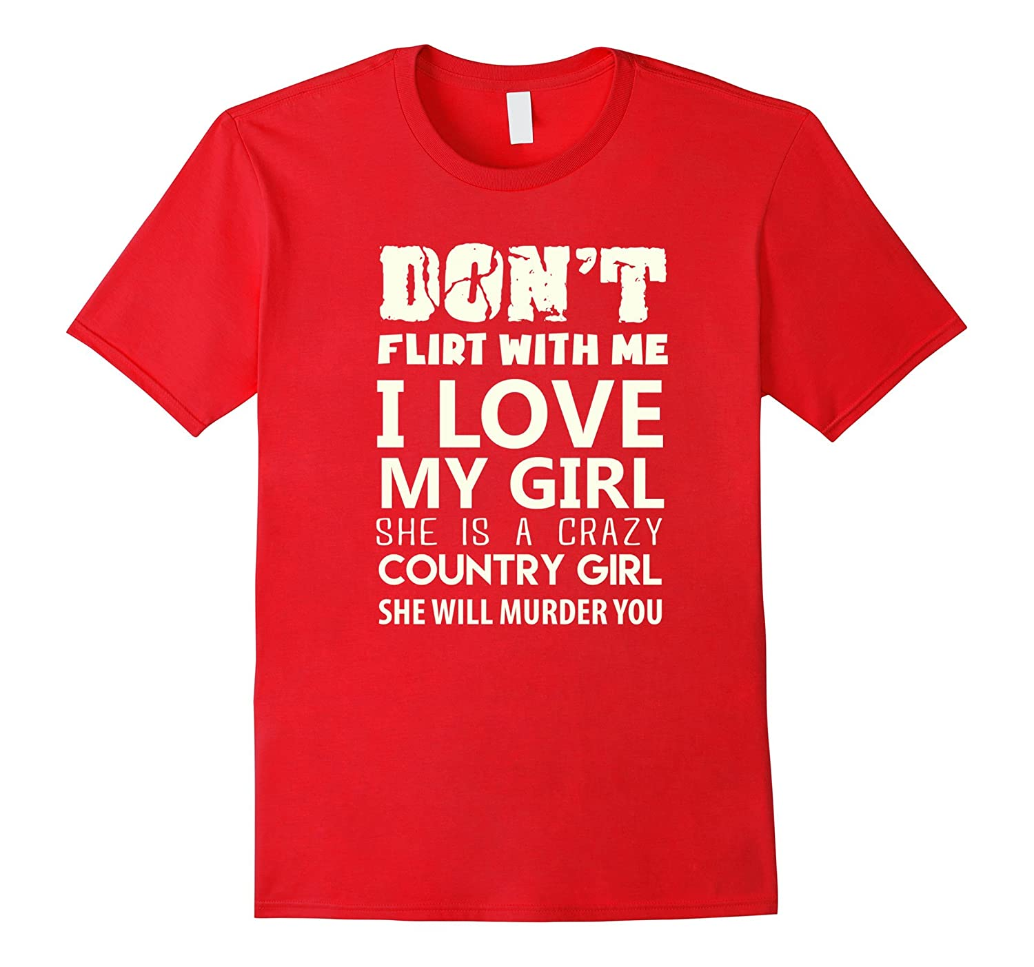 Dont flirt with me she is a crazy country girl t Shirt-CD