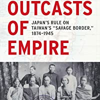 "Outcasts of Empire: Japan's Rule on Taiwan's ""Savage Border,"" 1874-1945: Asia Pacific Modern, Book 16"