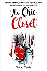 The Chic Closet: Inspired ideas to develop your personal style, fall in love with your wardrobe, and bring back the joy of dressing yourself Kindle Edition