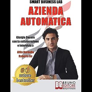 Azienda Automatica: La Prima Guida Che Ti Insegna Ad Automatizzare La Tua Azienda Dalla A Alla Z, Liberando Tempo Per Te…