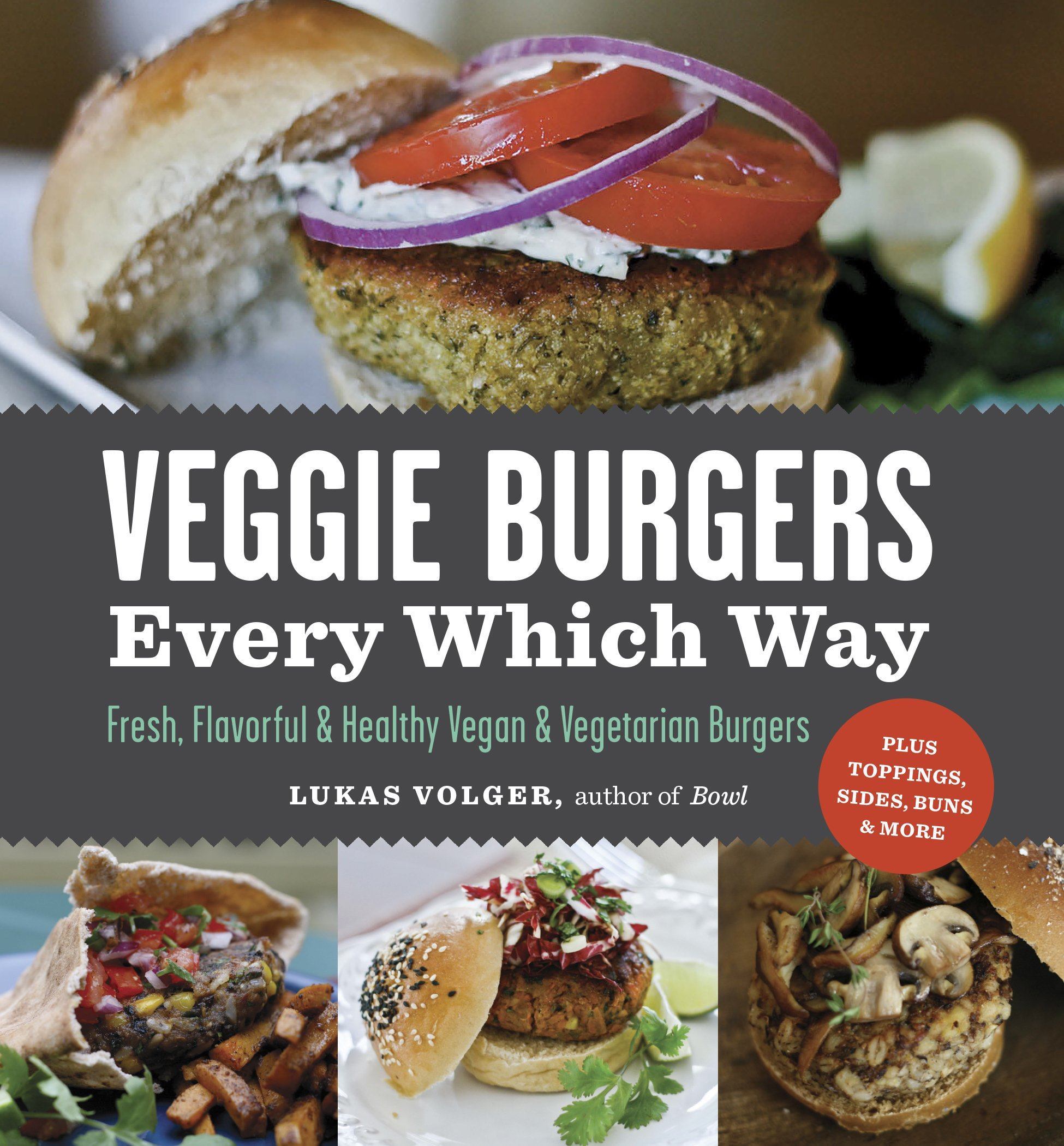 Veggie Burgers Every Which Way: Fresh, Flavorful and Healthy Vegan ...