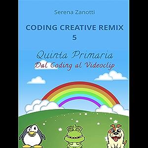 Coding Creative Remix 5 - dal Coding al Videoclip (Italian Edition)