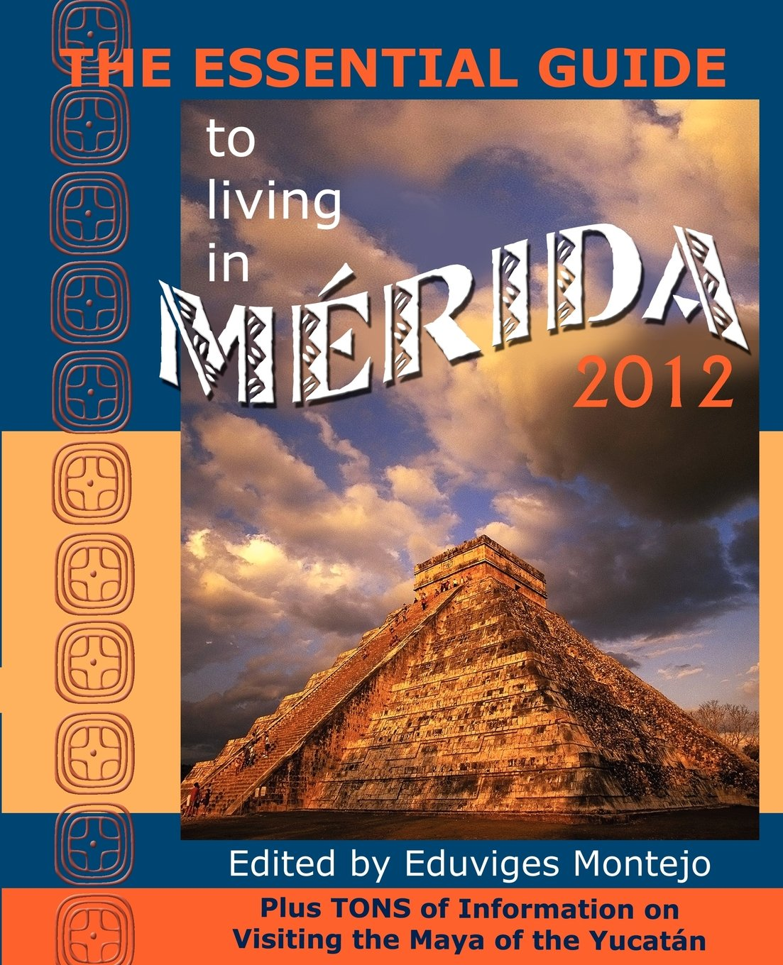 THE ESSENTIAL GUIDE TO LIVING IN MERIDA 2012: Plus Tons of Information on Visiting the Maya of the Yucatán
