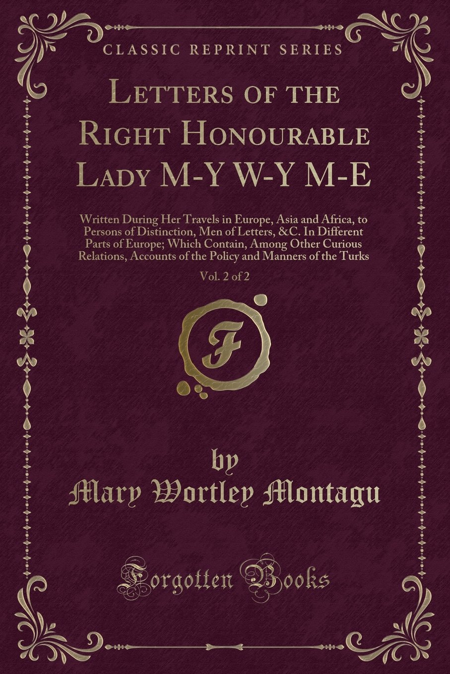 Read Online Letters of the Right Honourable Lady M-Y W-Y M-E, Vol. 2 of 2: Written During Her Travels in Europe, Asia and Africa, to Persons of Distinction, Men ... Among Other Curious Relations, Accounts of th ebook