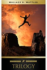 Wallace D. Wattles Trilogy: The Science of Getting Rich, The Science of Being Well and The Science of Being Great Kindle Edition