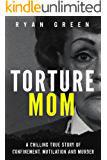 Torture Mom: A Chilling True Story of Confinement, Mutilation and Murder (True Crime) (English Edition)