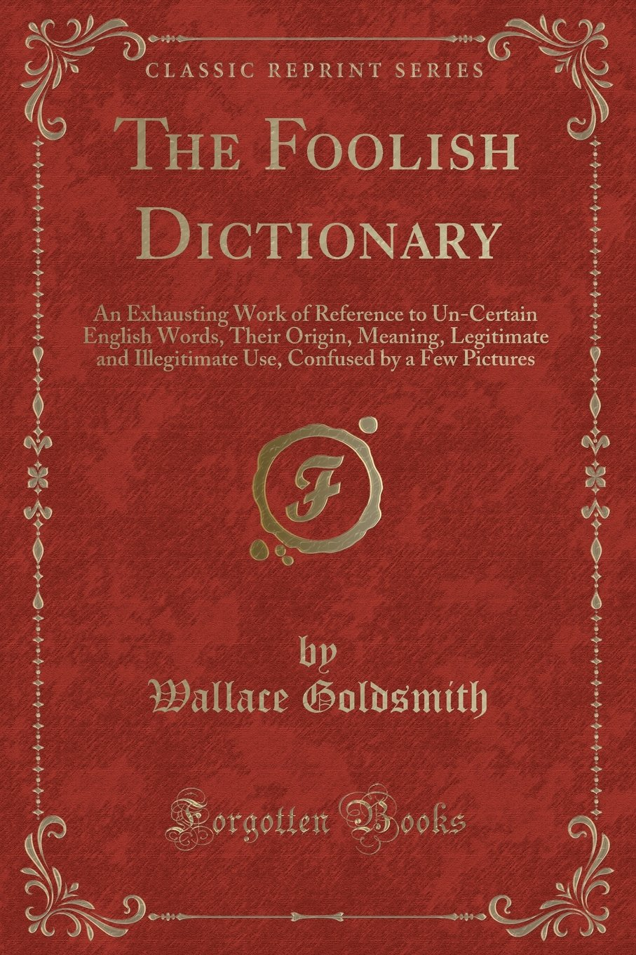 Download The Foolish Dictionary: An Exhausting Work of Reference to Un-Certain English Words, Their Origin, Meaning, Legitimate and Illegitimate Use, Confused by a Few Pictures (Classic Reprint) pdf