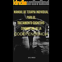 Manual de terapia individual para el tratamiento cognitivo-Conductual de la Codependencia: Tratamientos del autoestima y otros ámbitos mediante la codependencia