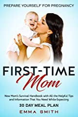 First-Time Mom: Prepare Yourself for Pregnancy: New Mom's Survival Handbook with All the Helpful Tips and Information That You Need While Expecting + 30 Day Meal Plan for Pregnancy Kindle Edition