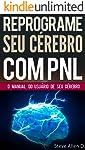 PNL - Reprograme seu cérebro com PNL - Programação Neurolinguística - O manual do usuário de seu Cérebro: Manual com...