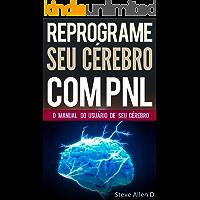 PNL - Reprograme seu cérebro com PNL - Programação Neurolinguística - O manual do usuário de seu Cérebro: Manual com padrões e técnicas de PNL para alcançar a excelencia e crescimento pessoal