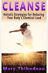 CLEANSE:  Holistic Strategies For Reducing Your Body's Chemical Load (Natural Wellness Featuring Holistic, Herbal and Plant Based Therapies Book 1) Kindle Edition