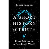 A Short History of Truth: Consolations for a Post-Truth World