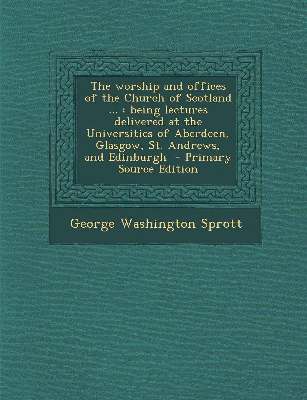The Worship and Offices of the Church of Scotland ...: Being Lectures Delivered at the Universities of Aberdeen, Glasgow, St. Andrews, and Edinburgh - pdf