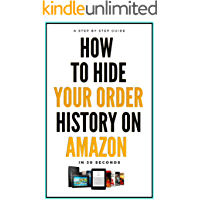 How To HIDE Your Order History On Amazon: A Complete Step By Step Guide On How To Hide Order History On Amazon in 30 Seconds With Actual Screenshots (Short Guides Book 5)