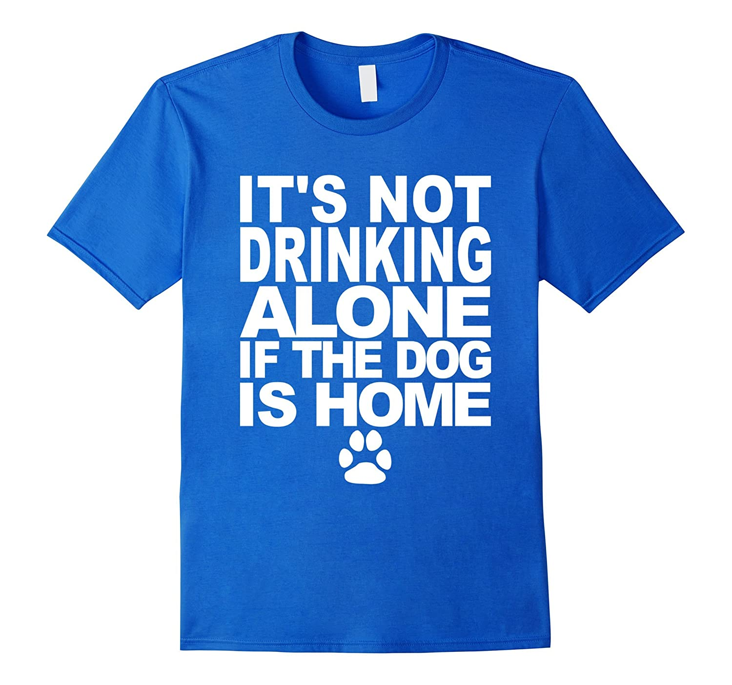 Its Not Drinking Alone If The Dog Is Home Funny T-Shirt