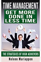 TIME MANAGEMENT: GET MORE DONE IN LESS TIME: Strategies of High Achievers Kindle Edition