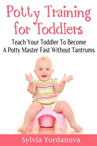 Potty Training for Toddlers: Teach Your Toddler to Become a Potty Master Fast without Tantrums