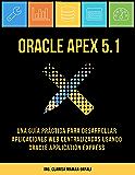 Oracle APEX 5.1: Una guía práctica para desarrollar aplicaciones web centralizadas usando Oracle Application Express (Spanish Edition)