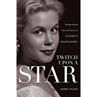Twitch Upon a Star: The Bewitched Life and Career of Elizabeth Montgomery