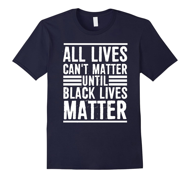 All Lives Can't Matter Until Black Lives Matter T-Shirt-CL