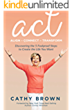 ACT:     Align-Connect-Transform: Discovering the 5 Foolproof Steps to Create the Life You Want