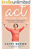 ACT:     Align-Connect-Transform: Discovering the 5 Foolproof Steps to Create the Life You Want (English Edition)