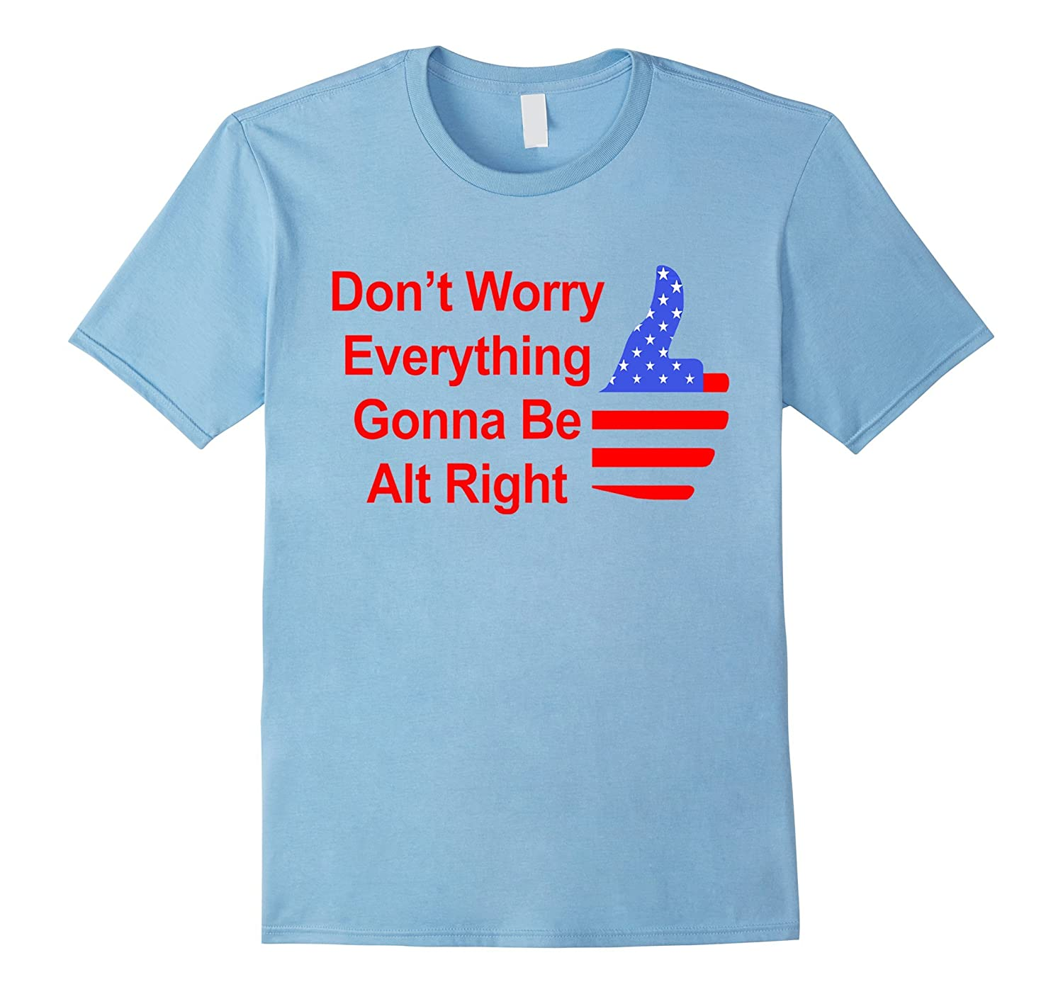 Don't Worry Everything Gonna Be Alt Right Trump T-Shirt-CL