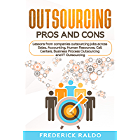 Outsourcing Pros and Cons: Lessons from companies outsourcing jobs across Sales, Accounting, Human Resources, Call Centers, Business Process Outsourcing and IT Outsourcing. (English Edition)