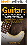 Guitar: How to memorize the guitar fretboard: A beginner's guide to quickly learn all the notes and polish your technique (Guitar scales, Guitar Chords, ... techniques, Music theory) (English Edition)