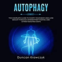 Autophagy: The Complete Guide to Purify Your Body and Lose Weight Through Intermittent...