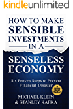 How To Make Sensible Investments in a Senseless Economy: Six Proven Steps to Prevent Financial Disaster