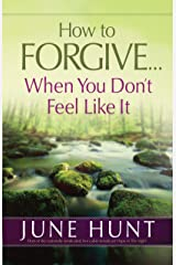 How to Forgive...When You Don't Feel Like It Kindle Edition