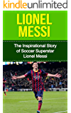 Lionel Messi: The Inspirational Story of Soccer (Football) Superstar Lionel Messi (Lionel Messi Unauthorized Biography, Argentina, FC Barcelona, Champions League)