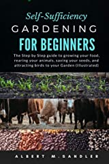Self-Sufficiency Gardening For Beginners: The Step by Step guide to growing your food, rearing your animals, saving your seeds, and attracting birds to your Garden (Illustrated) Kindle Edition