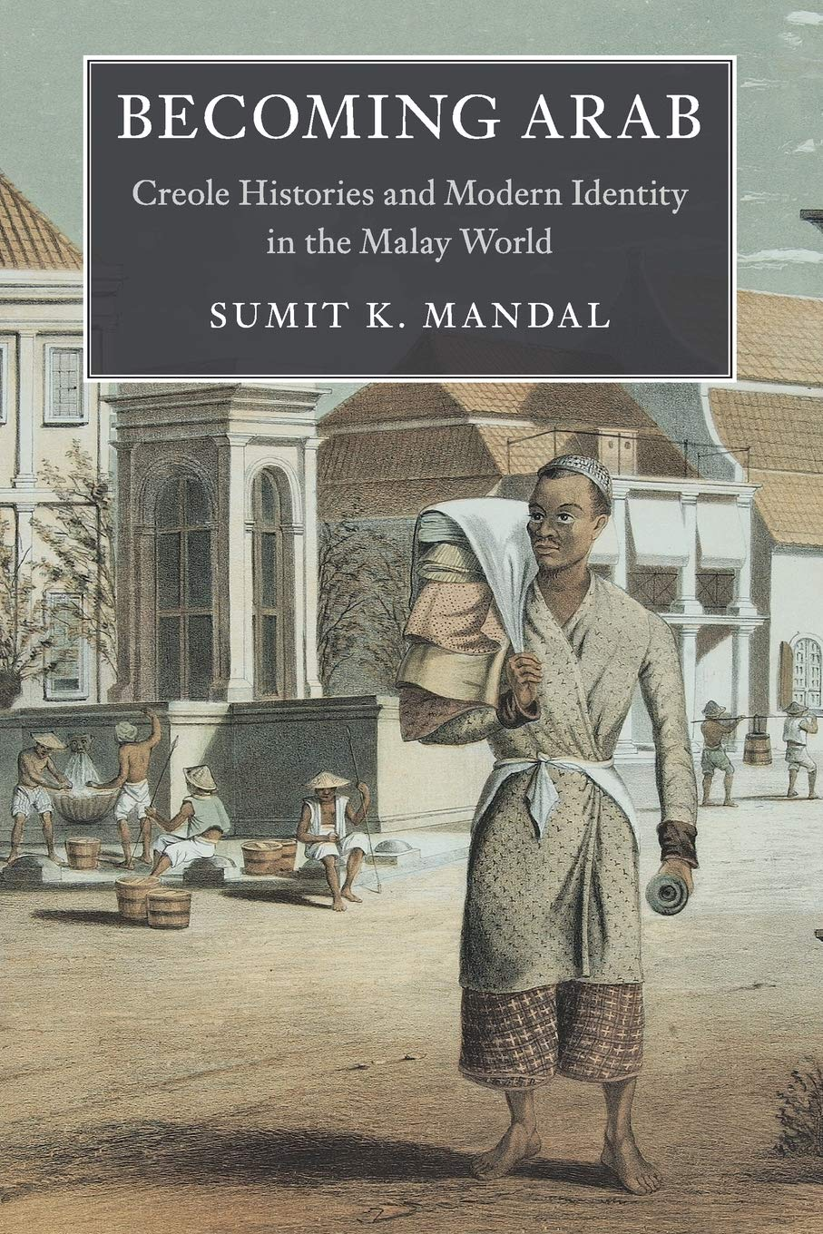 Download Becoming Arab: Creole Histories and Modern Identity in the Malay World (Asian Connections) pdf epub