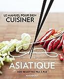 Le manuel pour bien cuisiner asiatique: 300 recettes pas à pas
