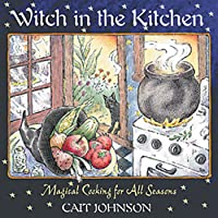 Witch in the Kitchen: Magical Cooking for All Seasons