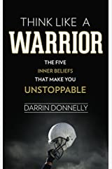 Think Like a Warrior: The Five Inner Beliefs That Make You Unstoppable (Sports for the Soul Book 1) Kindle Edition
