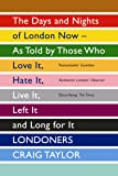 Londoners: The Days and Nights of London Now as Told by Those Who Love it, Hate it, Live it, Left it, and Long for it