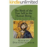 The Birth of the True Self in the Human Being: The Message of Jesus for Our Time in the Gospel of Luke